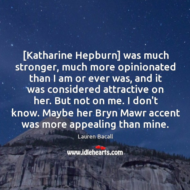 [Katharine Hepburn] was much stronger, much more opinionated than I am or Image