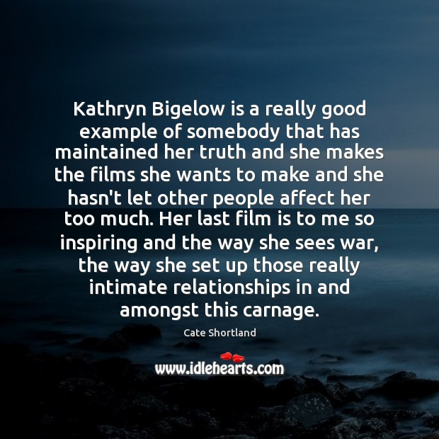 Kathryn Bigelow is a really good example of somebody that has maintained Image