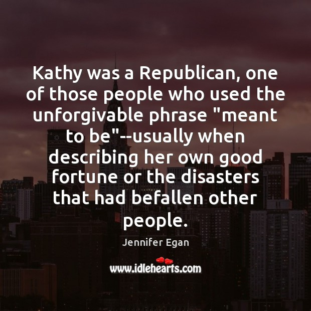 Kathy was a Republican, one of those people who used the unforgivable Jennifer Egan Picture Quote