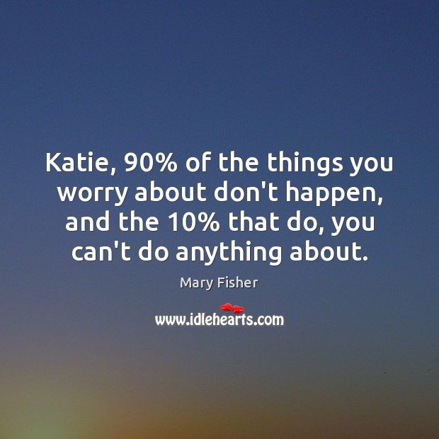 Katie, 90% of the things you worry about don't happen, and the 10% that Image