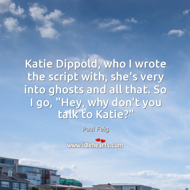 Katie Dippold, who I wrote the script with, she's very into ghosts Image