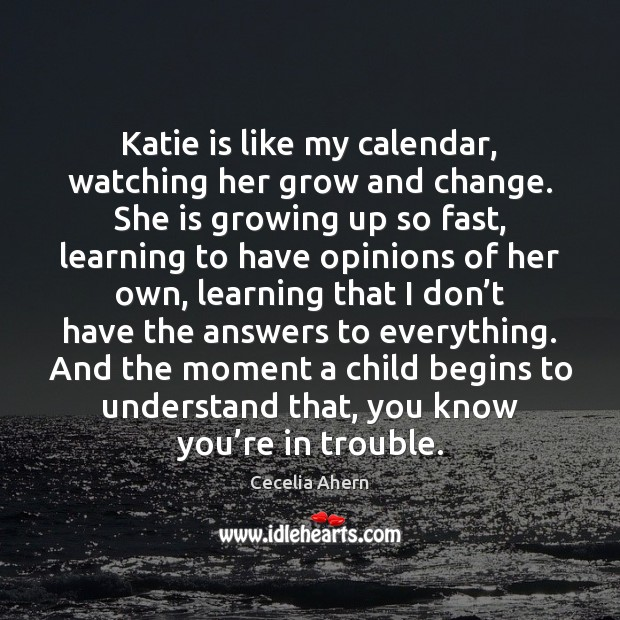 Katie is like my calendar, watching her grow and change. She is Cecelia Ahern Picture Quote