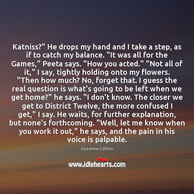 "Image, Katniss?"" He drops my hand and I take a step, as if"