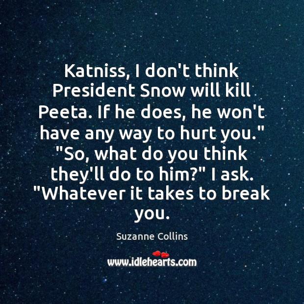 Image, Katniss, I don't think President Snow will kill Peeta. If he does,