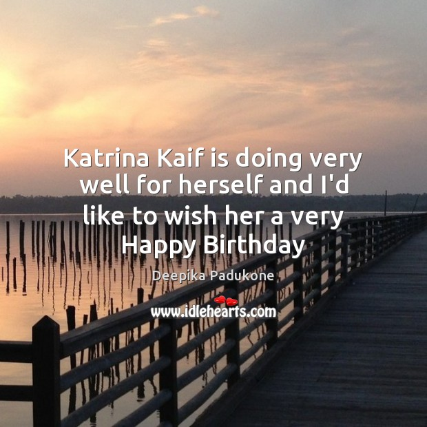 Katrina Kaif is doing very well for herself and I'd like to wish her a very Happy Birthday Deepika Padukone Picture Quote