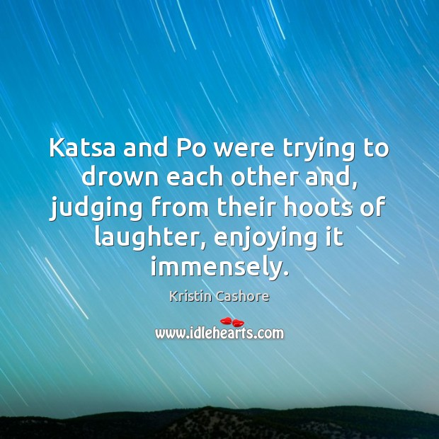 Katsa and Po were trying to drown each other and, judging from Kristin Cashore Picture Quote
