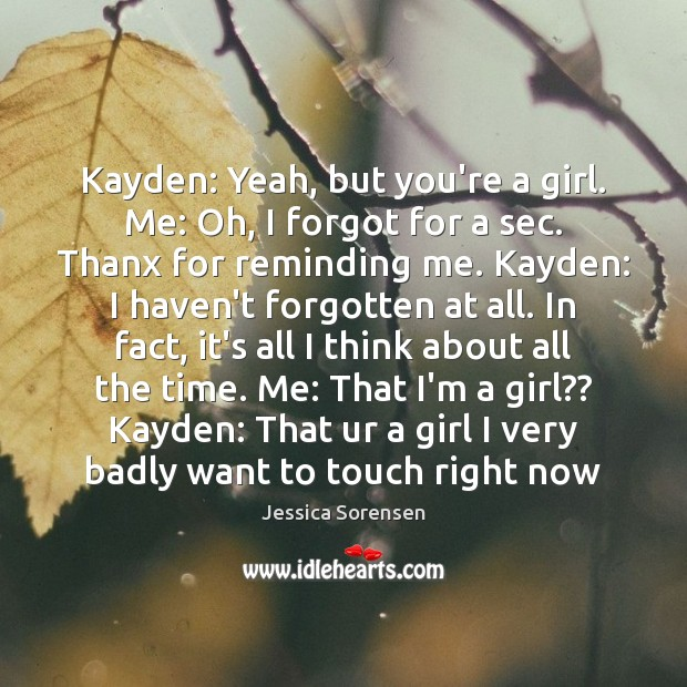 Kayden: Yeah, but you're a girl. Me: Oh, I forgot for a Jessica Sorensen Picture Quote