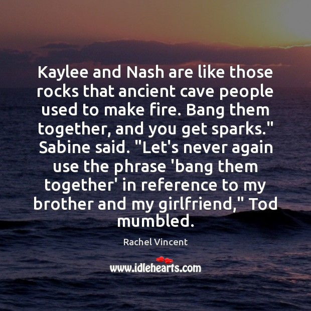 Kaylee and Nash are like those rocks that ancient cave people used Rachel Vincent Picture Quote