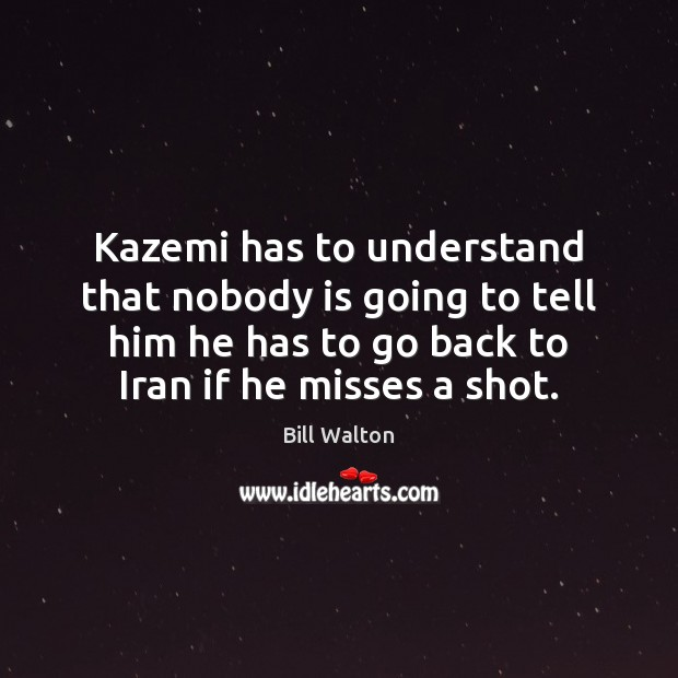 Kazemi has to understand that nobody is going to tell him he Bill Walton Picture Quote