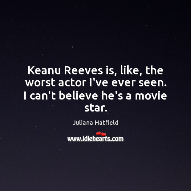 Keanu Reeves is, like, the worst actor I've ever seen. I can't believe he's a movie star. Juliana Hatfield Picture Quote
