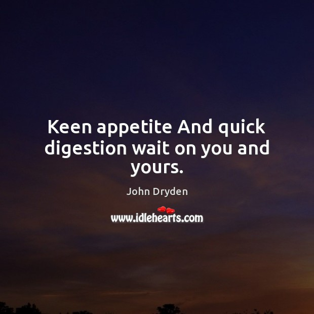 Keen appetite And quick digestion wait on you and yours. John Dryden Picture Quote