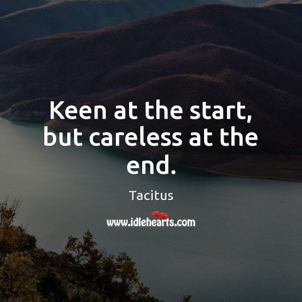 Keen at the start, but careless at the end. Tacitus Picture Quote