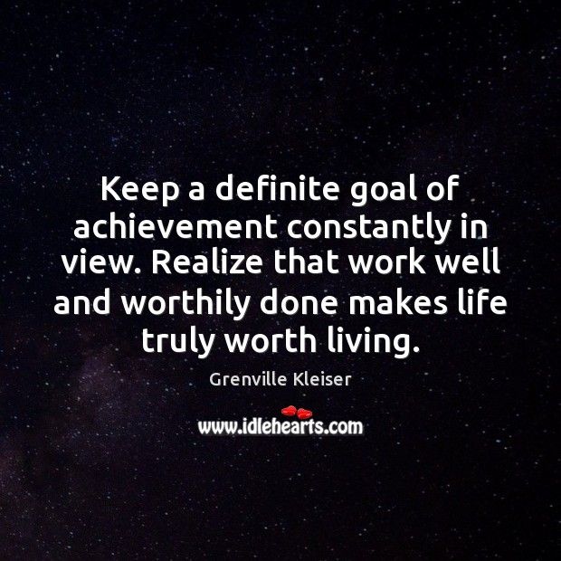 Keep a definite goal of achievement constantly in view. Realize that work Grenville Kleiser Picture Quote