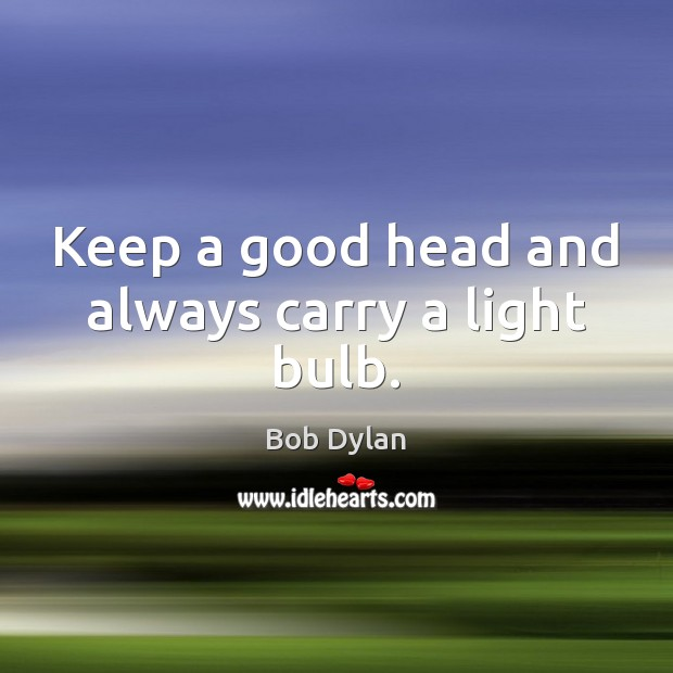 Keep a good head and always carry a light bulb. Bob Dylan Picture Quote