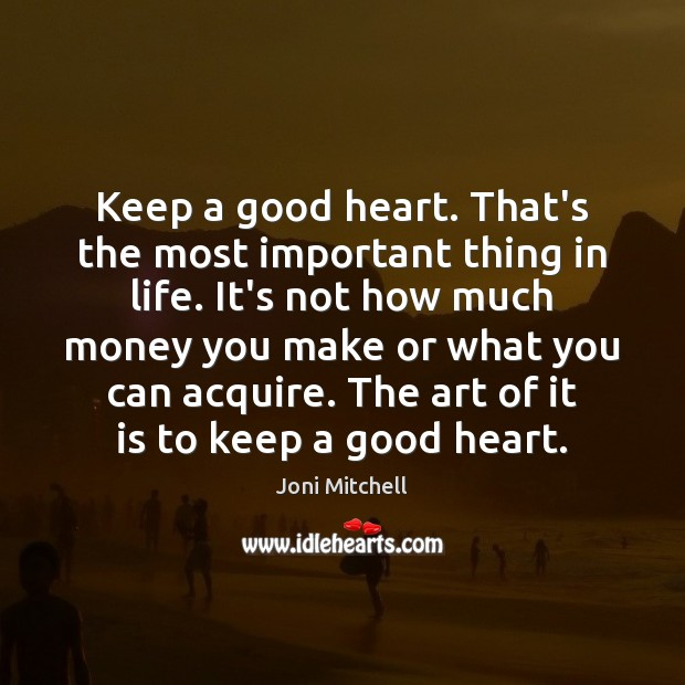 Keep a good heart. That's the most important thing in life. It's Joni Mitchell Picture Quote
