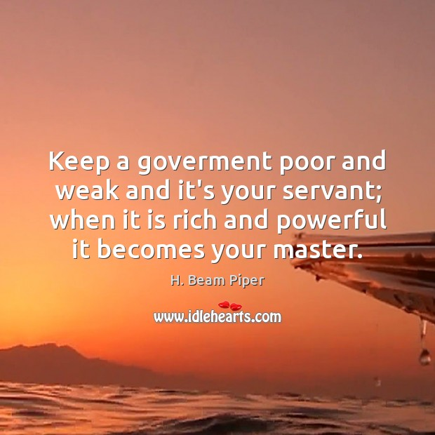 Keep a goverment poor and weak and it's your servant; when it Image