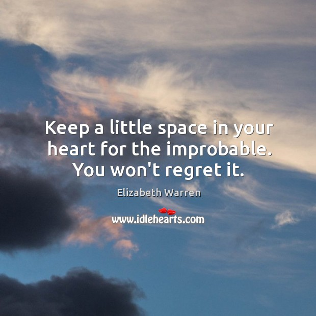 Keep a little space in your heart for the improbable. You won't regret it. Image