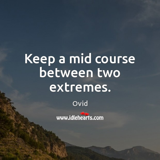 Keep a mid course between two extremes. Image