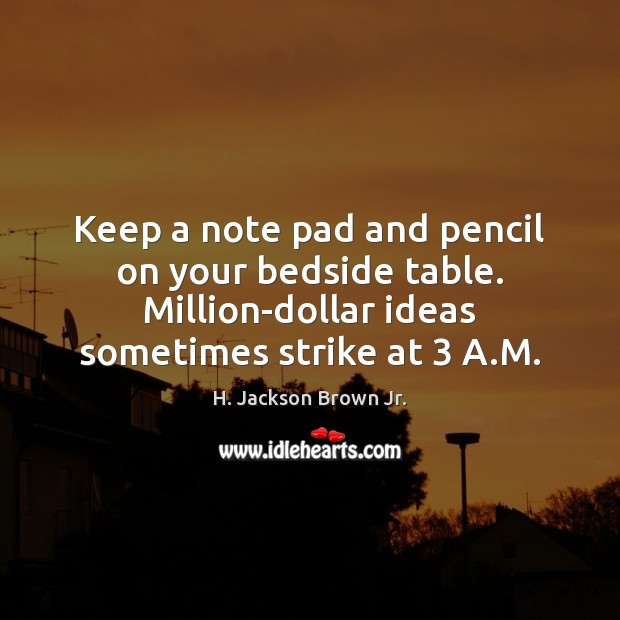 Keep a note pad and pencil on your bedside table. Million-dollar ideas H. Jackson Brown Jr. Picture Quote