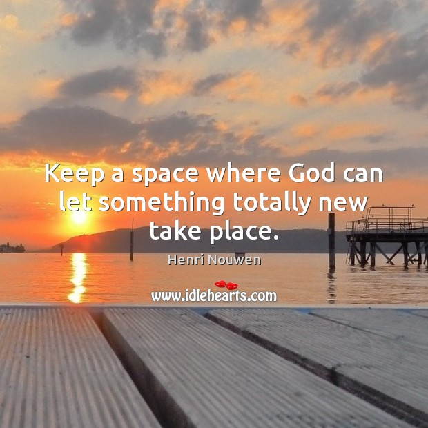 Keep a space where God can let something totally new take place. Image