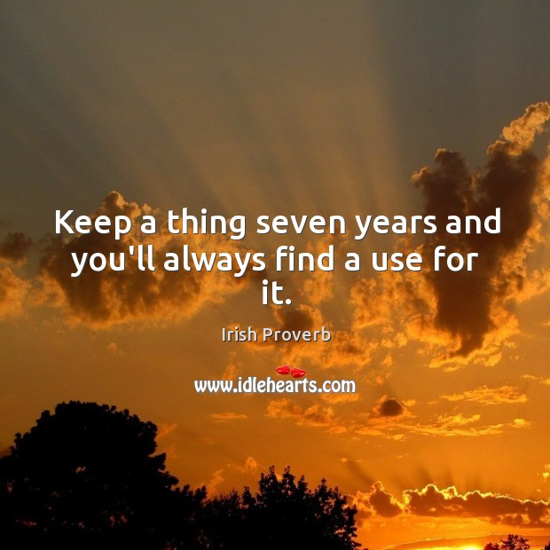 Keep a thing seven years and you'll always find a use for it. Irish Proverbs Image