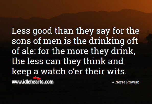 Image, Less good than they say for the sons of men is the drinking oft of ale: for the more they drink, the less can they think and keep a watch o'er their wits.
