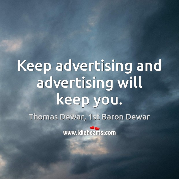 Keep advertising and advertising will keep you. Thomas Dewar, 1st Baron Dewar Picture Quote