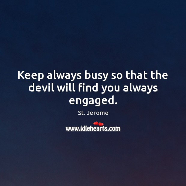 Keep always busy so that the devil will find you always engaged. St. Jerome Picture Quote