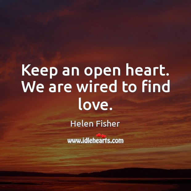 Keep an open heart. We are wired to find love. Helen Fisher Picture Quote