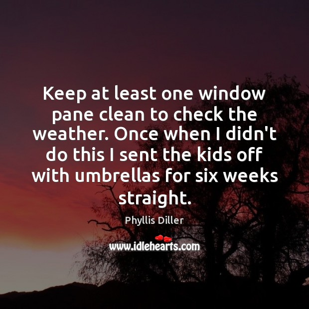 Keep at least one window pane clean to check the weather. Once Phyllis Diller Picture Quote