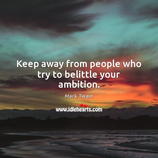 Image, Keep away from people who try to belittle your ambition.