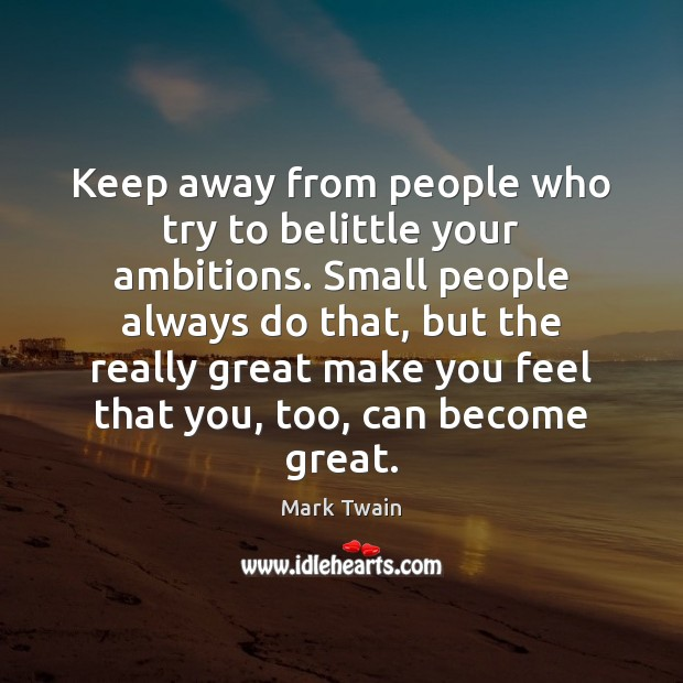 Image, Keep away from people who try to belittle your ambitions. Small people