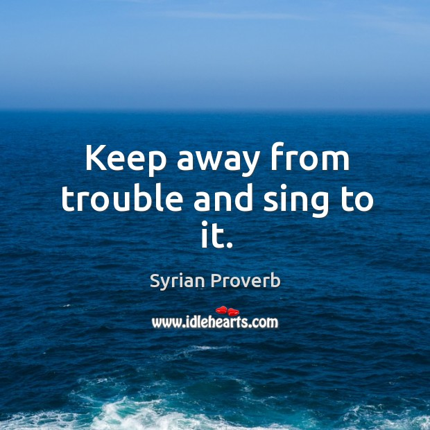 Keep away from trouble and sing to it. Syrian Proverbs Image