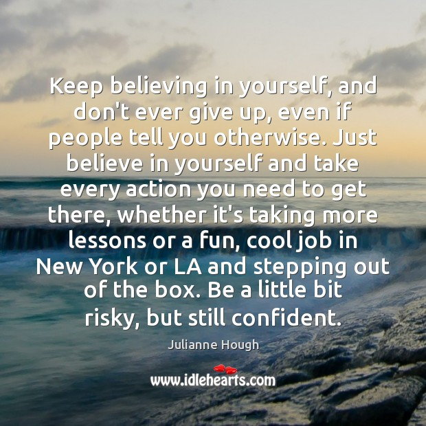 Keep believing in yourself, and don't ever give up, even if people Julianne Hough Picture Quote
