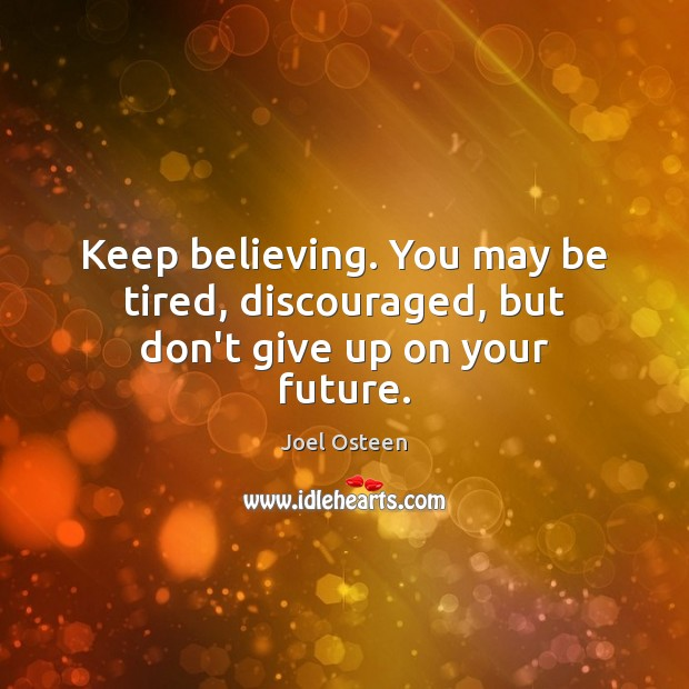 Image, Keep believing. You may be tired, discouraged, but don't give up on your future.