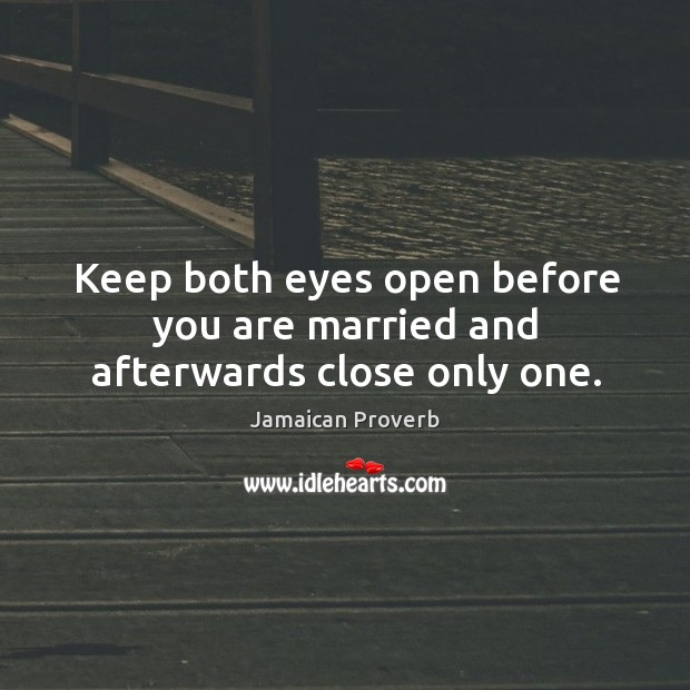 Keep both eyes open before you are married and afterwards close only one. Jamaican Proverbs Image