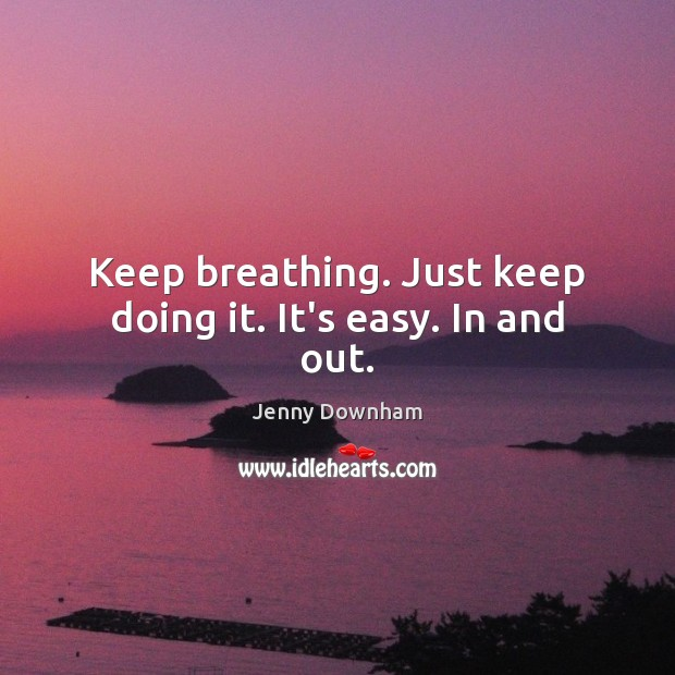 Keep breathing. Just keep doing it. It's easy. In and out. Jenny Downham Picture Quote