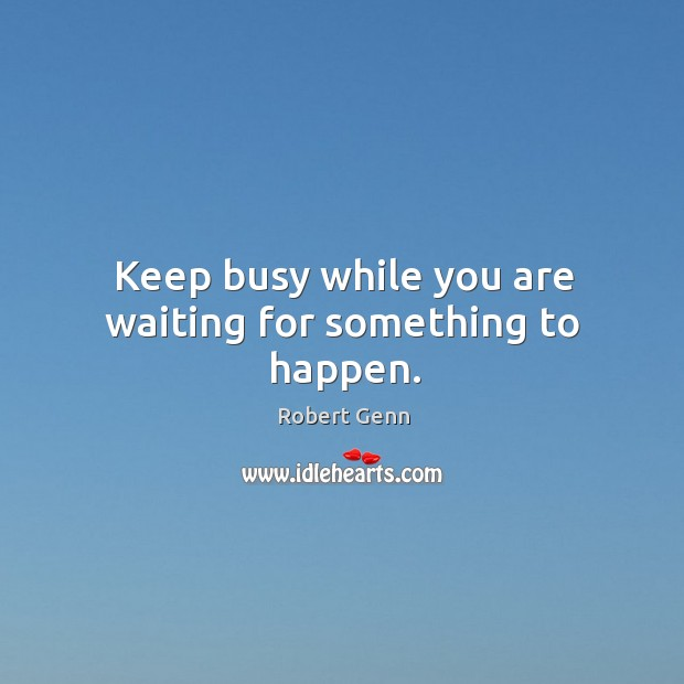 Keep busy while you are waiting for something to happen. Image