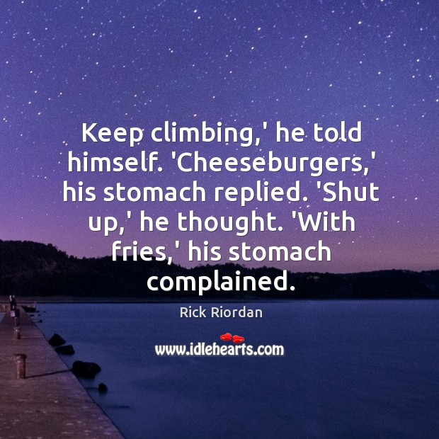 Keep climbing,' he told himself. 'Cheeseburgers,' his stomach replied. 'Shut Rick Riordan Picture Quote