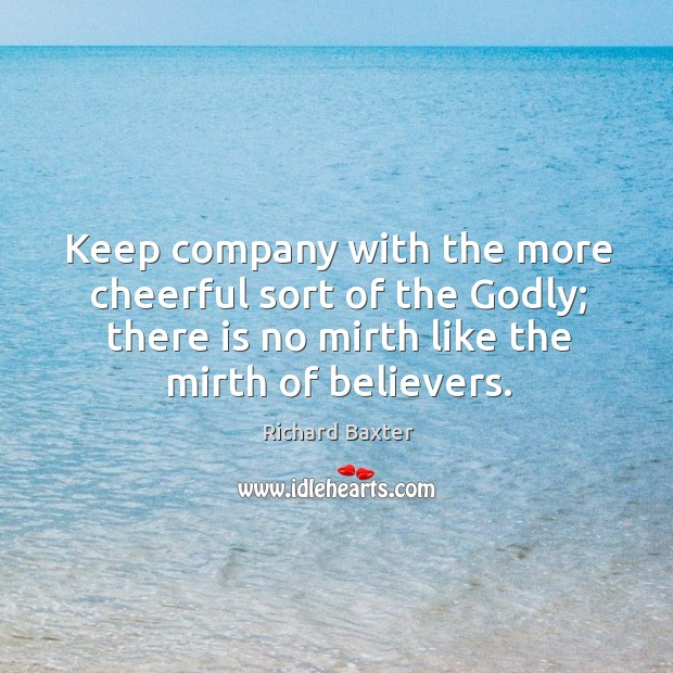 Keep company with the more cheerful sort of the Godly; there is Richard Baxter Picture Quote