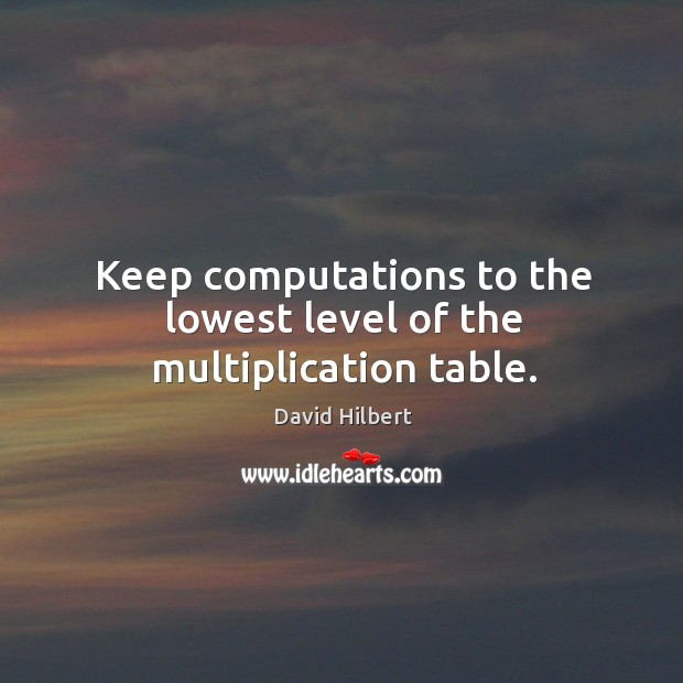 Keep computations to the lowest level of the multiplication table. David Hilbert Picture Quote