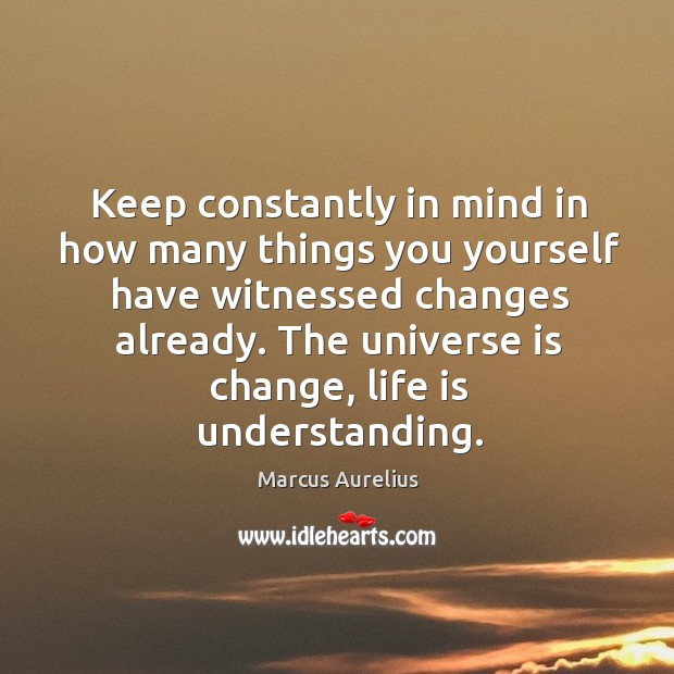 Keep constantly in mind in how many things you yourself have witnessed changes already. Image