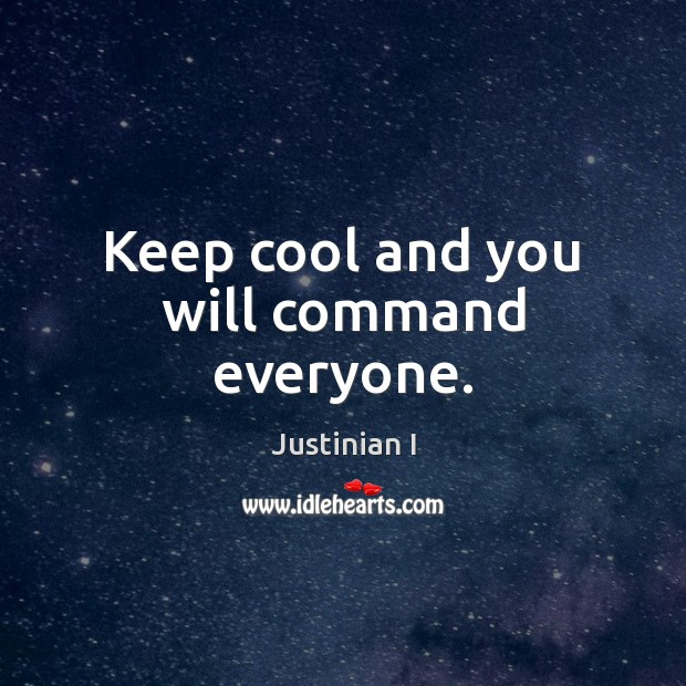 Keep cool and you will command everyone. Image