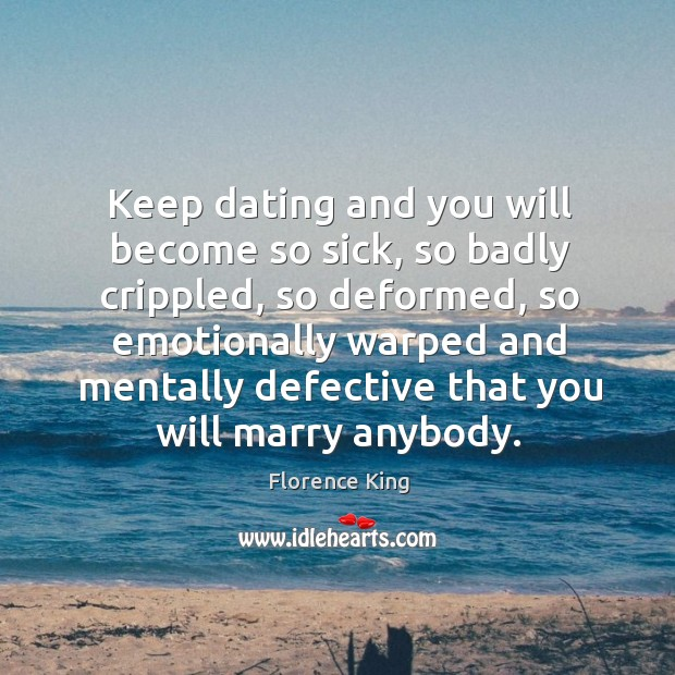 Keep dating and you will become so sick, so badly crippled, so Image