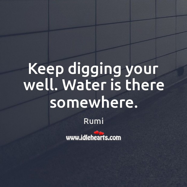 Keep digging your well. Water is there somewhere. Image
