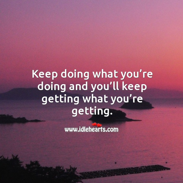 Keep doing what you're doing and you'll keep getting what you're getting. Image