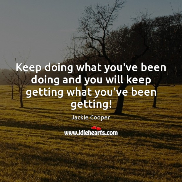 Keep doing what you've been doing and you will keep getting what you've been getting! Image