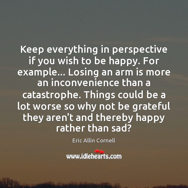 Keep everything in perspective if you wish to be happy. For example… Be Grateful Quotes Image
