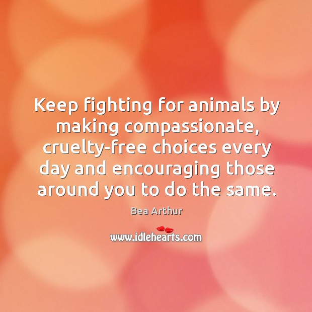 Keep fighting for animals by making compassionate, cruelty-free choices every day and encouraging Image