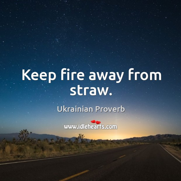 Keep fire away from straw. Ukrainian Proverbs Image